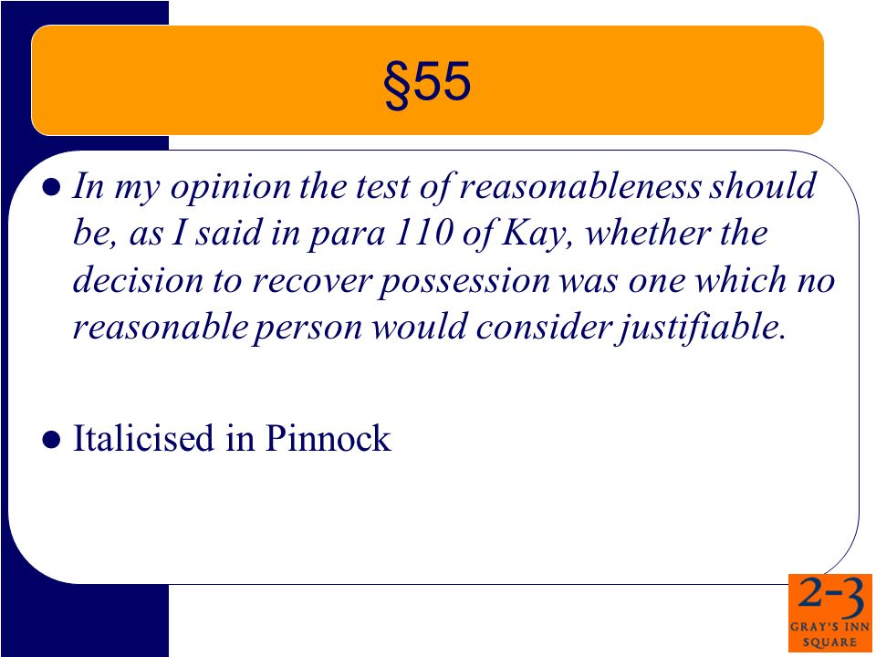 §55 In my opinion the test of reasonableness should be, as I said in para 110 of Kay, whether the decision to recover possession was one which no reasonable person would consider justifiable.