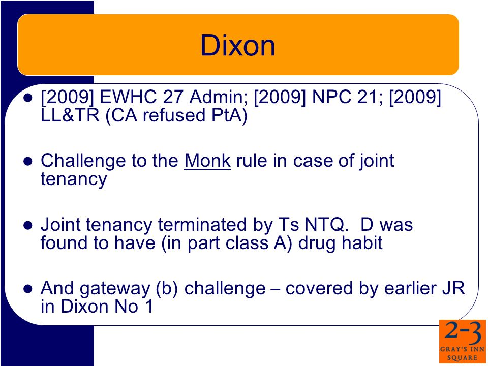 Dixon [ 2009] EWHC 27 Admin; [2009] NPC 21; [2009] LL&TR (CA refused PtA) Challenge to the Monk rule in case of joint tenancy Joint tenancy terminated by Ts NTQ.