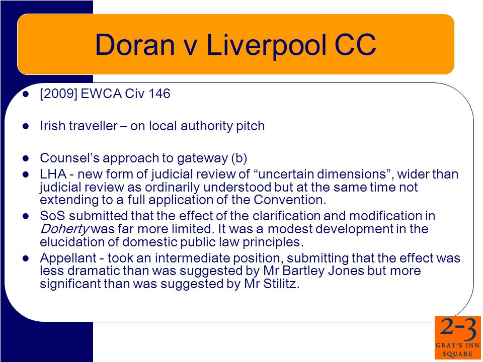 Doran v Liverpool CC [2009] EWCA Civ 146 Irish traveller – on local authority pitch Counsels approach to gateway (b) LHA - new form of judicial review of uncertain dimensions, wider than judicial review as ordinarily understood but at the same time not extending to a full application of the Convention.