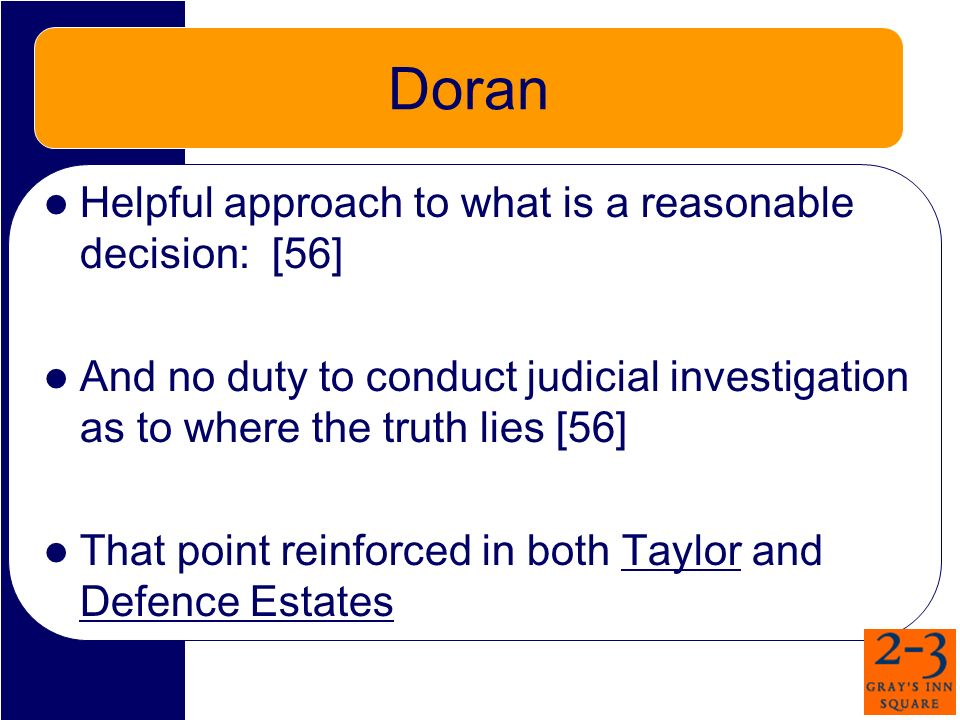Doran Helpful approach to what is a reasonable decision: [56] And no duty to conduct judicial investigation as to where the truth lies [56] That point reinforced in both Taylor and Defence Estates