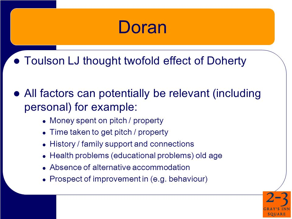 Doran Toulson LJ thought twofold effect of Doherty All factors can potentially be relevant (including personal) for example: Money spent on pitch / property Time taken to get pitch / property History / family support and connections Health problems (educational problems) old age Absence of alternative accommodation Prospect of improvement in (e.g.