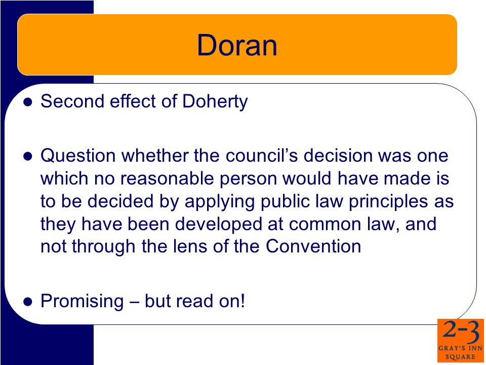 Doran Second effect of Doherty Question whether the councils decision was one which no reasonable person would have made is to be decided by applying public law principles as they have been developed at common law, and not through the lens of the Convention Promising – but read on!