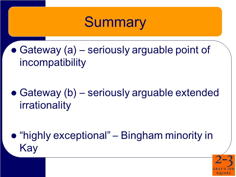 Summary Gateway (a) – seriously arguable point of incompatibility Gateway (b) – seriously arguable extended irrationality highly exceptional – Bingham minority in Kay