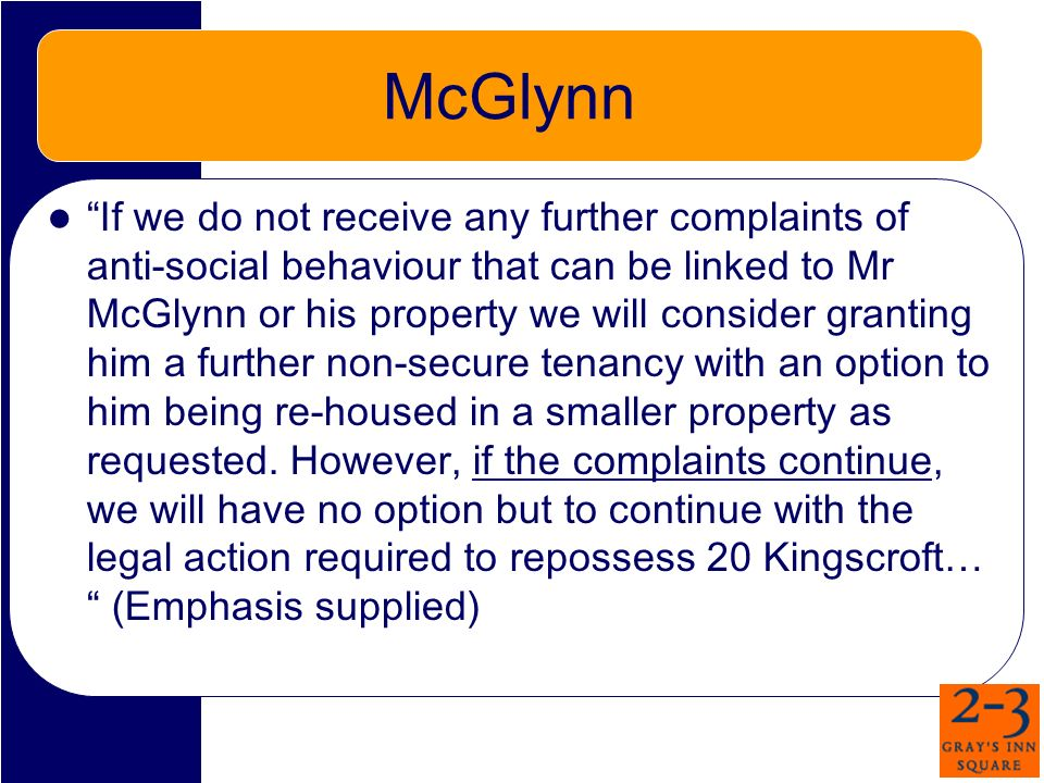 McGlynn If we do not receive any further complaints of anti-social behaviour that can be linked to Mr McGlynn or his property we will consider granting him a further non-secure tenancy with an option to him being re-housed in a smaller property as requested.