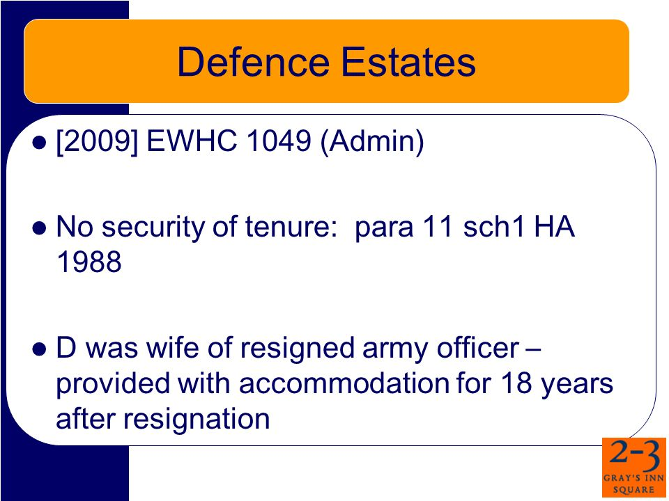 Defence Estates [2009] EWHC 1049 (Admin) No security of tenure: para 11 sch1 HA 1988 D was wife of resigned army officer – provided with accommodation for 18 years after resignation