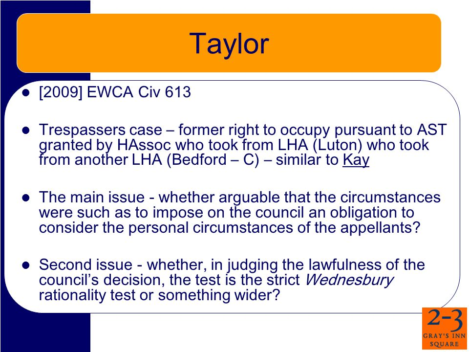Taylor [2009] EWCA Civ 613 Trespassers case – former right to occupy pursuant to AST granted by HAssoc who took from LHA (Luton) who took from another LHA (Bedford – C) – similar to Kay The main issue - whether arguable that the circumstances were such as to impose on the council an obligation to consider the personal circumstances of the appellants.