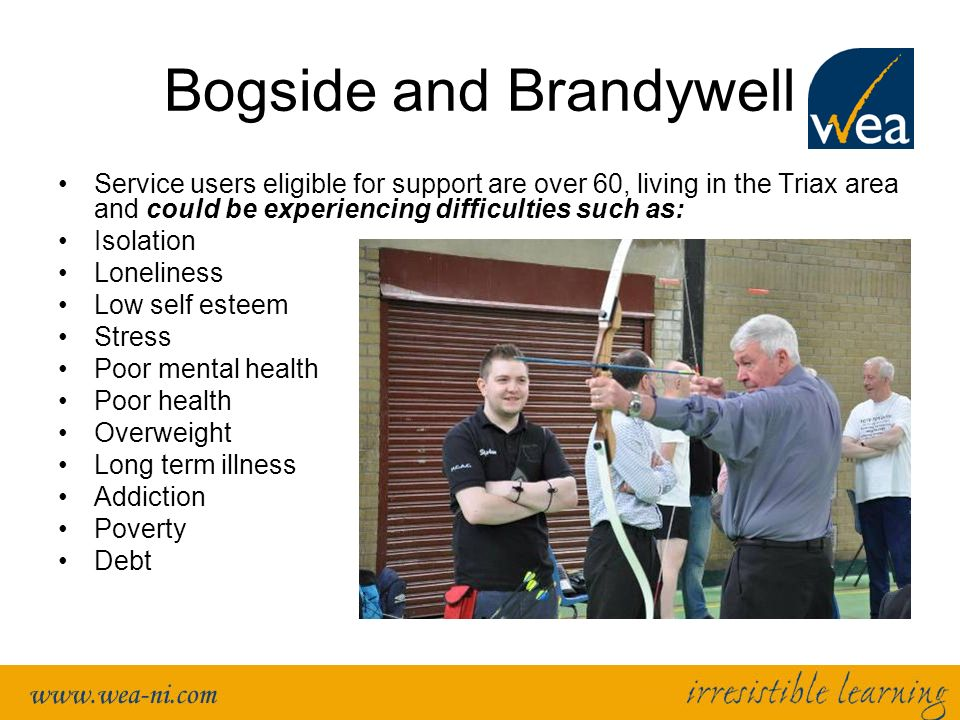 Bogside and Brandywell Service users eligible for support are over 60, living in the Triax area and could be experiencing difficulties such as: Isolation Loneliness Low self esteem Stress Poor mental health Poor health Overweight Long term illness Addiction Poverty Debt