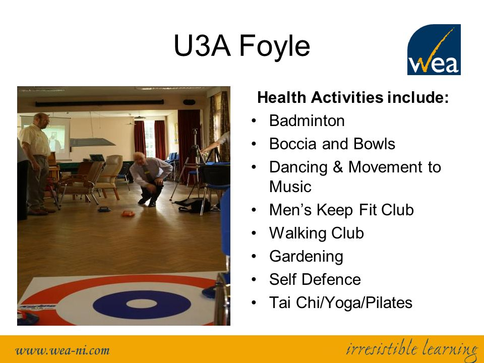 U3A Foyle Health Activities include: Badminton Boccia and Bowls Dancing & Movement to Music Mens Keep Fit Club Walking Club Gardening Self Defence Tai Chi/Yoga/Pilates