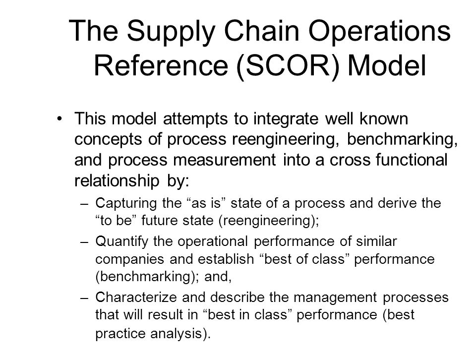 The Supply Chain Operations Reference (SCOR) Model This model attempts to integrate well known concepts of process reengineering, benchmarking, and pr