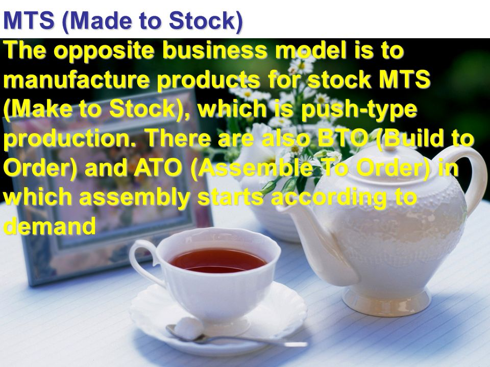 MTS (Made to Stock) The opposite business model is to manufacture products for stock MTS (Make to Stock), which is push-type production. There are als