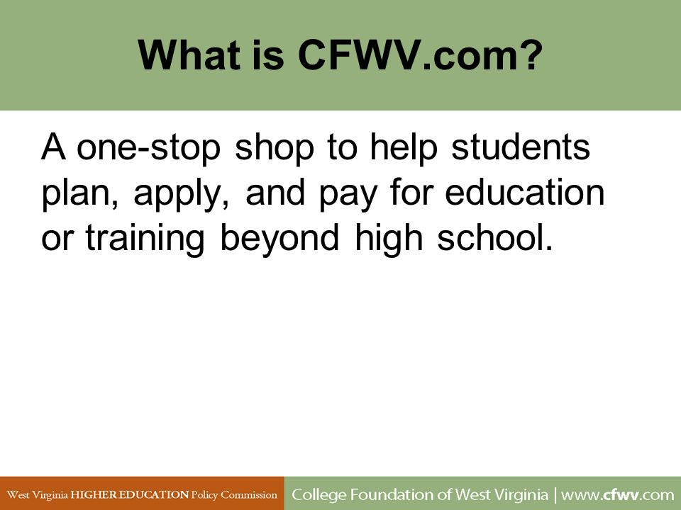 What is CFWV.com? A one-stop shop to help students plan, apply, and pay for education or training beyond high school.