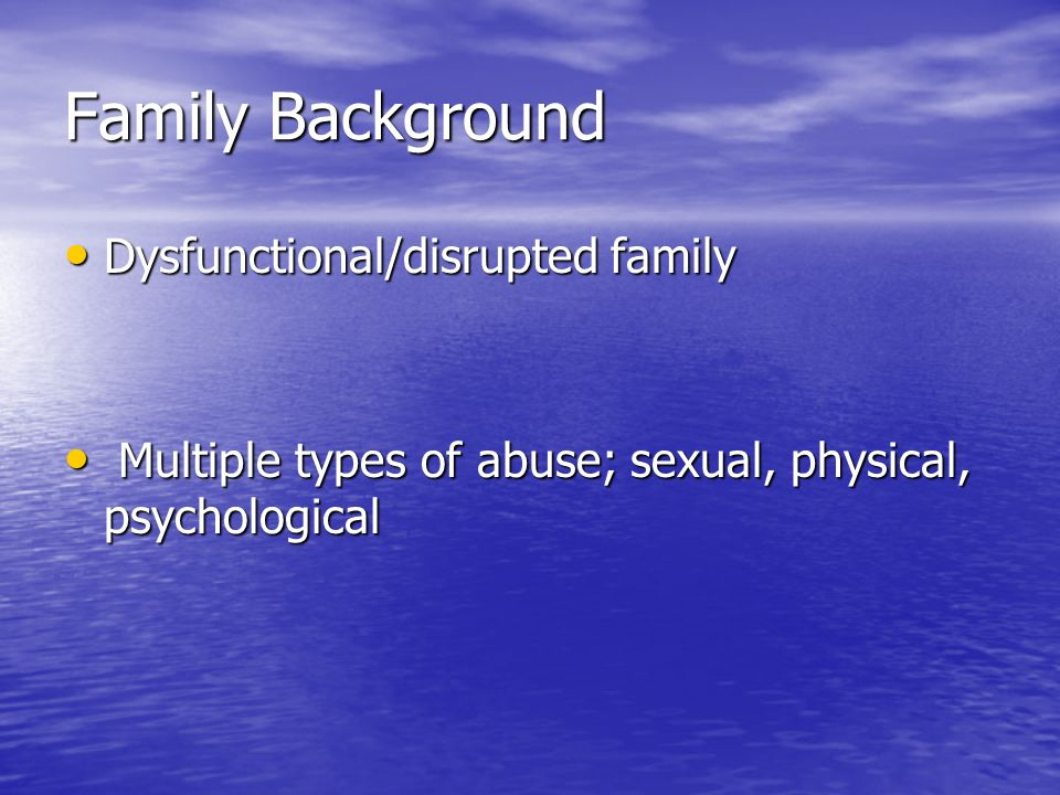 Family Background Dysfunctional/disrupted family Dysfunctional/disrupted family Multiple types of abuse; sexual, physical, psychological Multiple type
