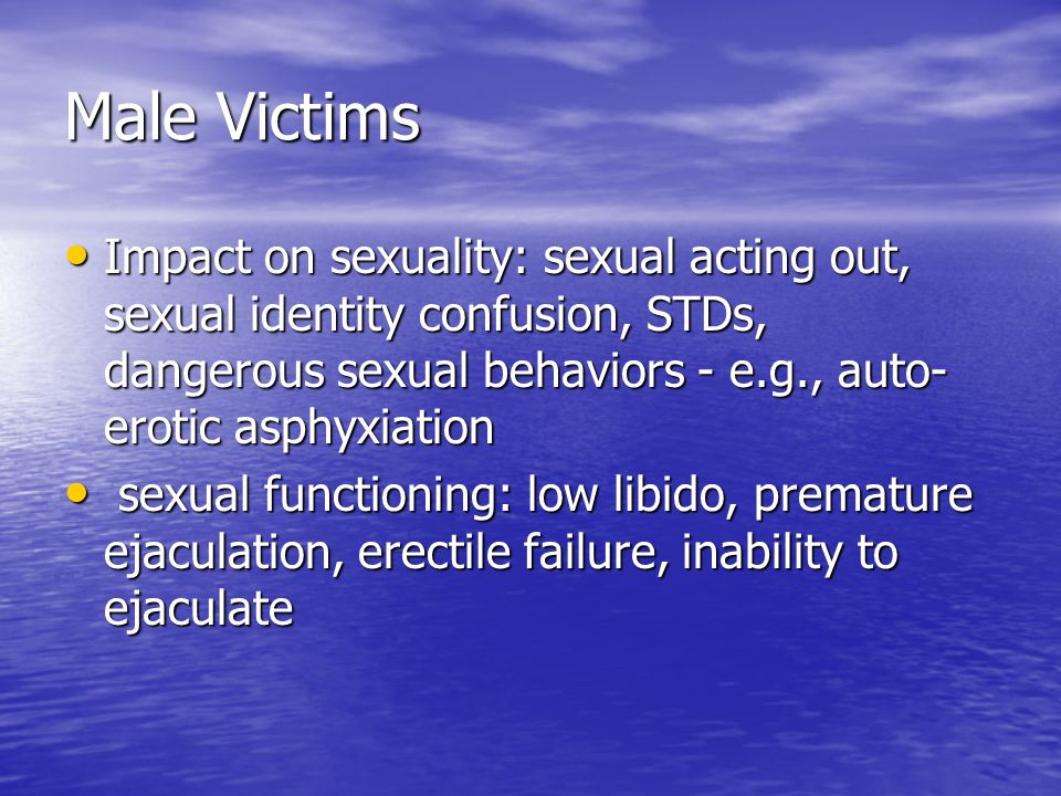 Male Victims Impact on sexuality: sexual acting out, sexual identity confusion, STDs, dangerous sexual behaviors - e.g., auto- erotic asphyxiation Imp