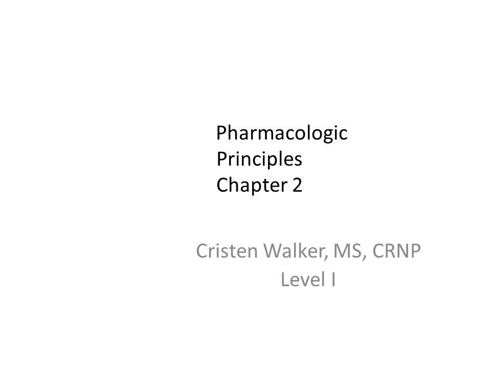 Pharmacologic Principles Chapter 2 Cristen Walker, MS, CRNP Level I