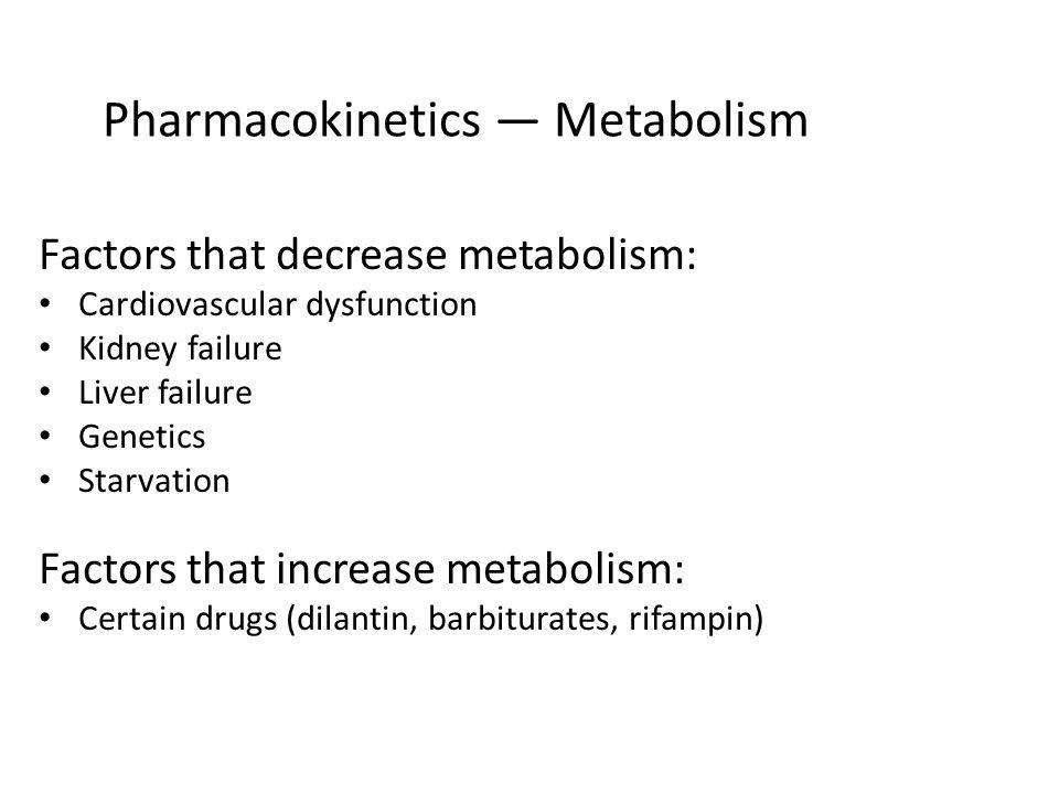 Pharmacokinetics Metabolism Factors that decrease metabolism: Cardiovascular dysfunction Kidney failure Liver failure Genetics Starvation Factors that