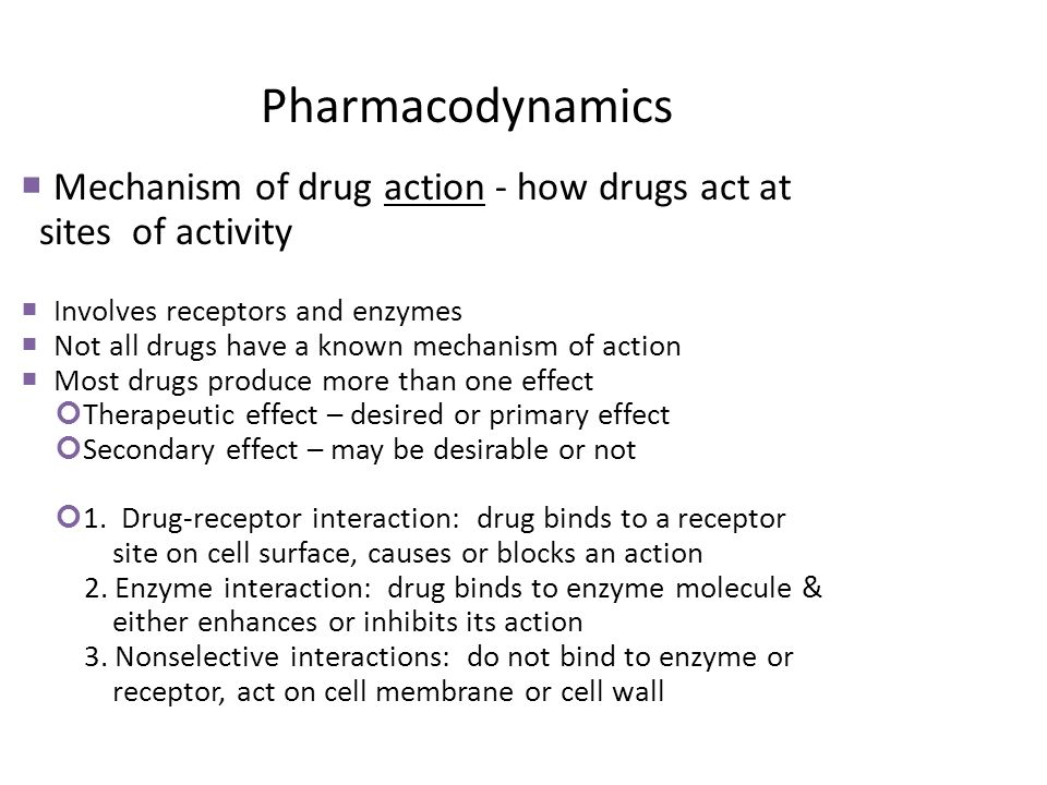 Pharmacodynamics Mechanism of drug action - how drugs act at sites of activity Involves receptors and enzymes Not all drugs have a known mechanism of