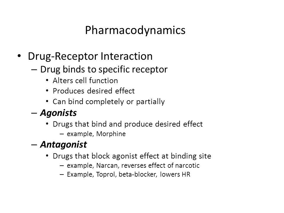 Pharmacodynamics Drug-Receptor Interaction – Drug binds to specific receptor Alters cell function Produces desired effect Can bind completely or parti