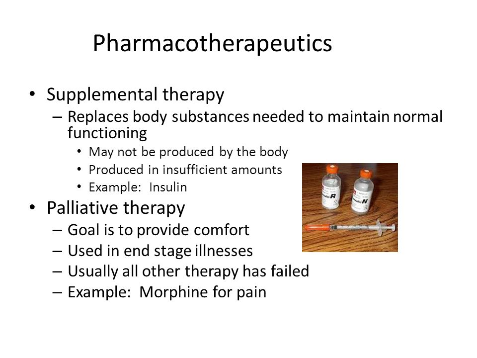 Pharmacotherapeutics Supplemental therapy – Replaces body substances needed to maintain normal functioning May not be produced by the body Produced in