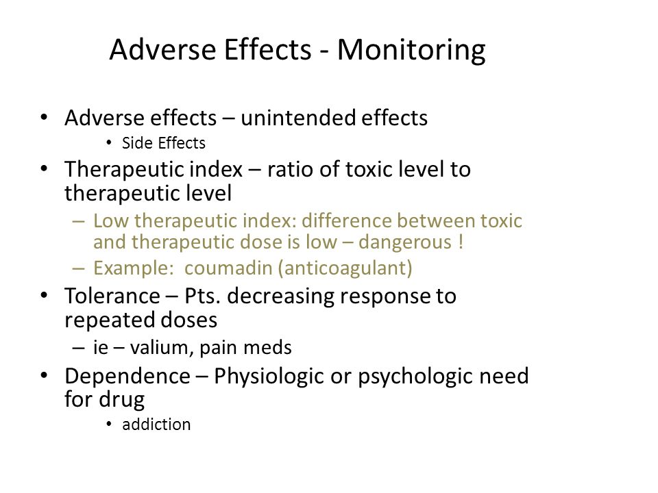 Adverse Effects - Monitoring Adverse effects – unintended effects Side Effects Therapeutic index – ratio of toxic level to therapeutic level – Low the