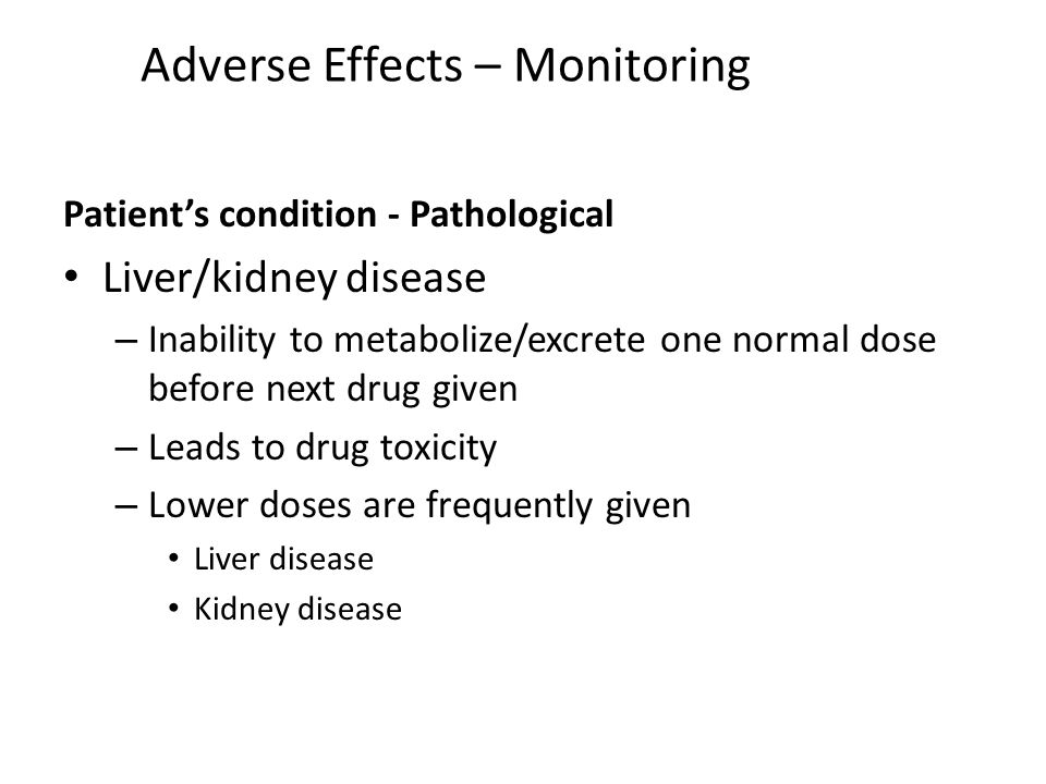 Adverse Effects – Monitoring Patients condition - Pathological Liver/kidney disease – Inability to metabolize/excrete one normal dose before next drug