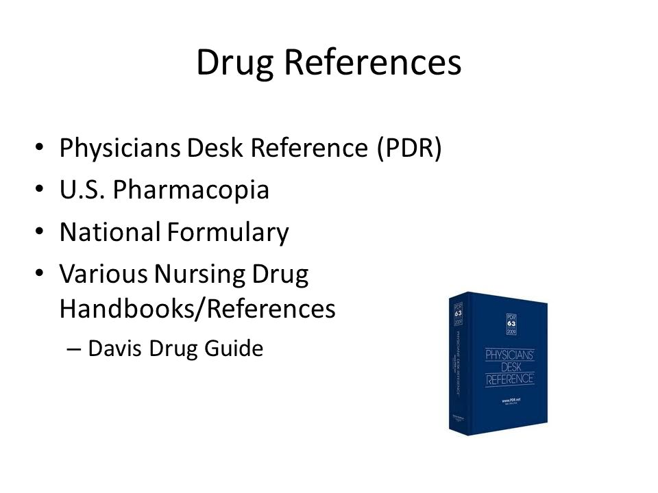 Drug References Physicians Desk Reference (PDR) U.S. Pharmacopia National Formulary Various Nursing Drug Handbooks/References – Davis Drug Guide