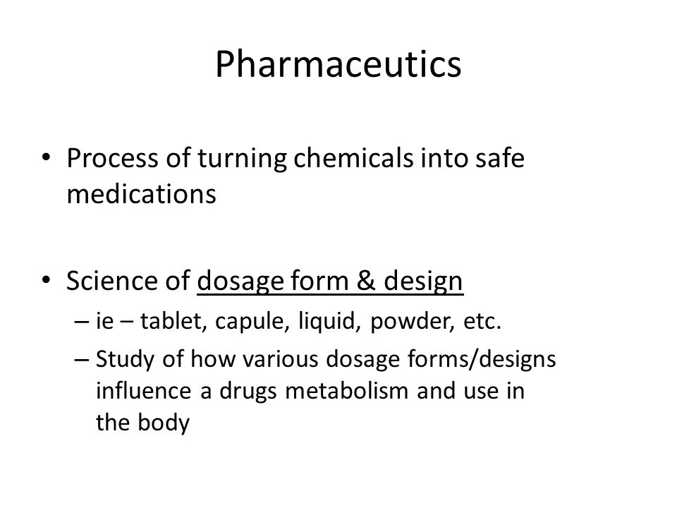 Pharmaceutics Process of turning chemicals into safe medications Science of dosage form & design – ie – tablet, capule, liquid, powder, etc. – Study o