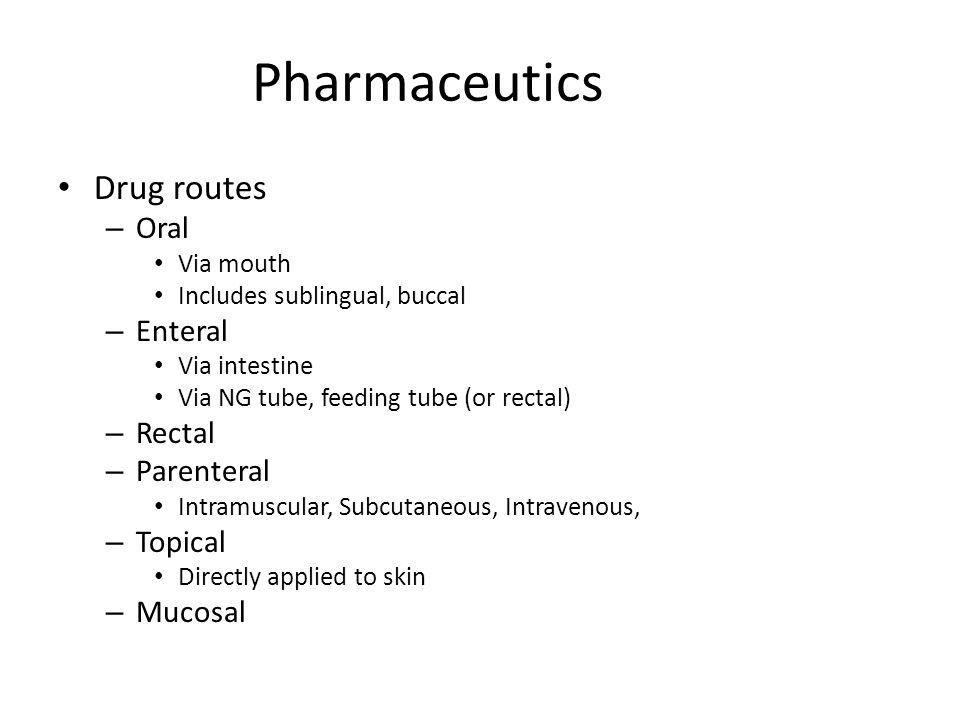 Pharmaceutics Drug routes – Oral Via mouth Includes sublingual, buccal – Enteral Via intestine Via NG tube, feeding tube (or rectal) – Rectal – Parent