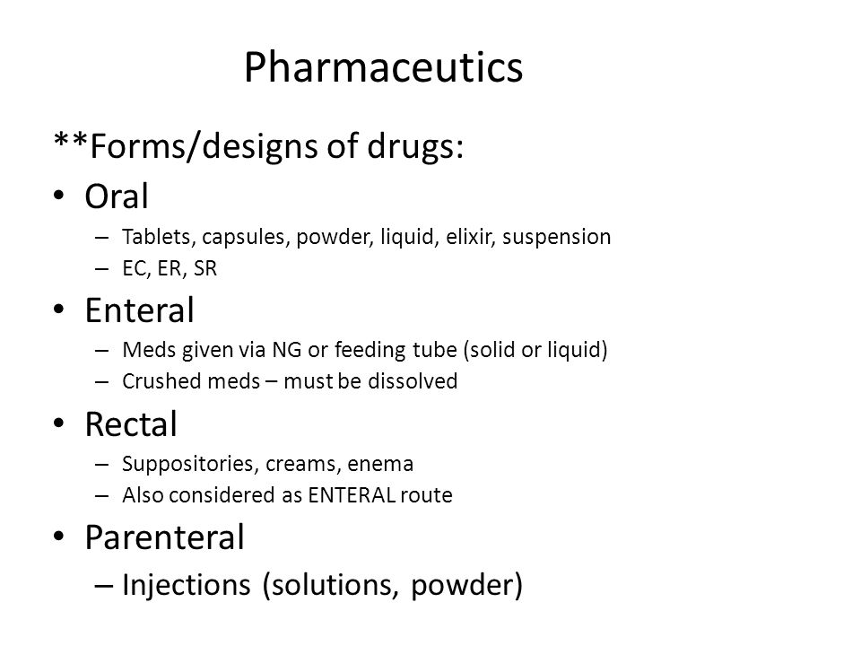 Pharmaceutics **Forms/designs of drugs: Oral – Tablets, capsules, powder, liquid, elixir, suspension – EC, ER, SR Enteral – Meds given via NG or feedi