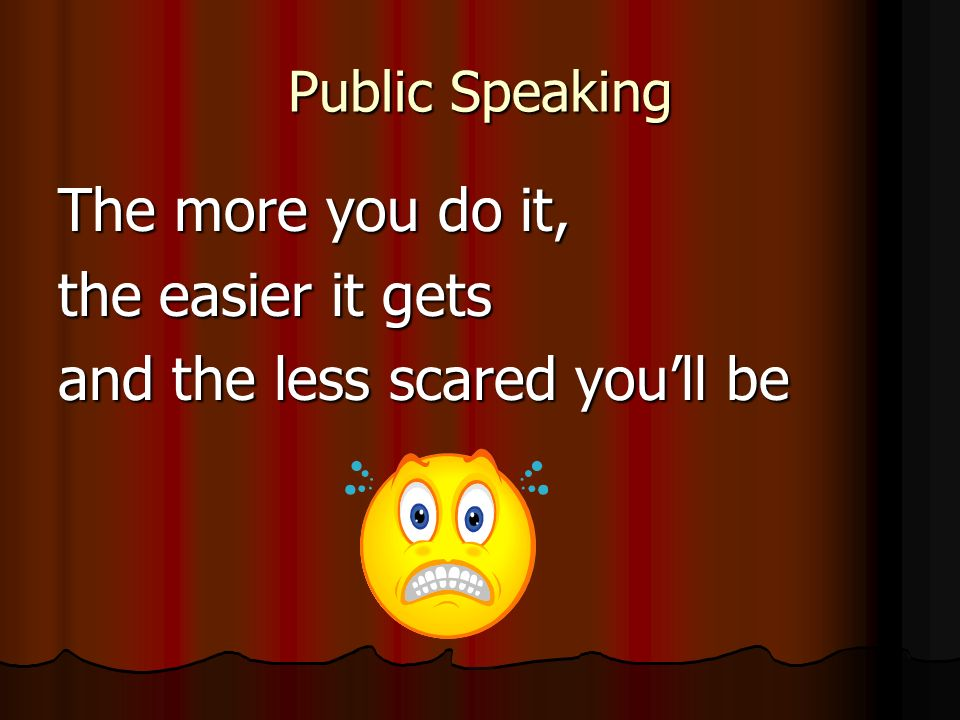 Public Speaking The more you do it, the easier it gets and the less scared youll be