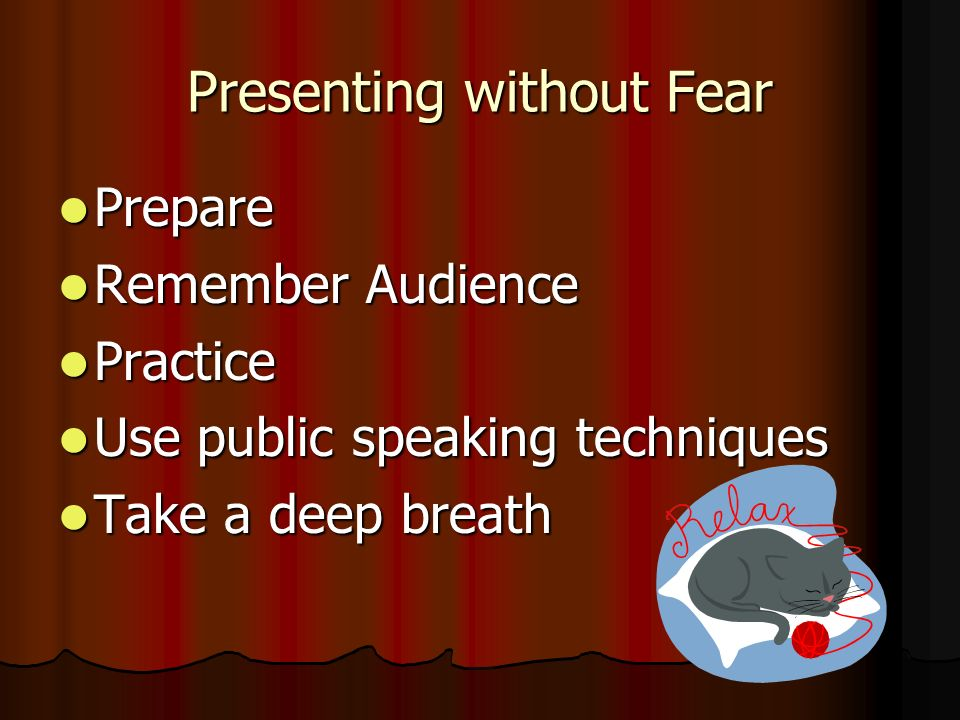 Presenting without Fear Prepare Prepare Remember Audience Remember Audience Practice Practice Use public speaking techniques Use public speaking techniques Take a deep breath Take a deep breath