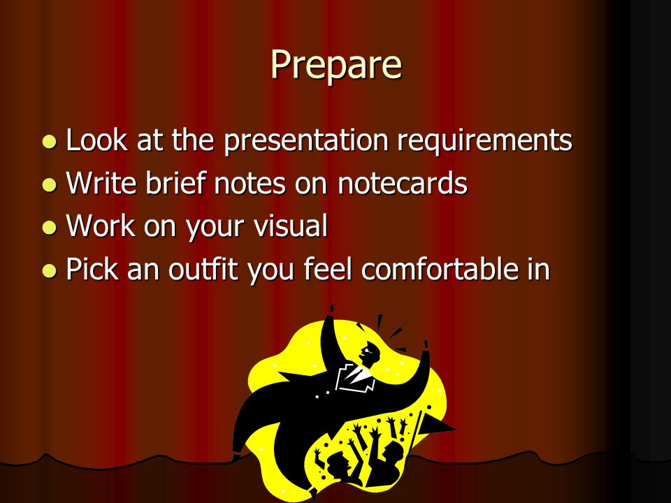 Prepare Look at the presentation requirements Look at the presentation requirements Write brief notes on notecards Write brief notes on notecards Work on your visual Work on your visual Pick an outfit you feel comfortable in Pick an outfit you feel comfortable in