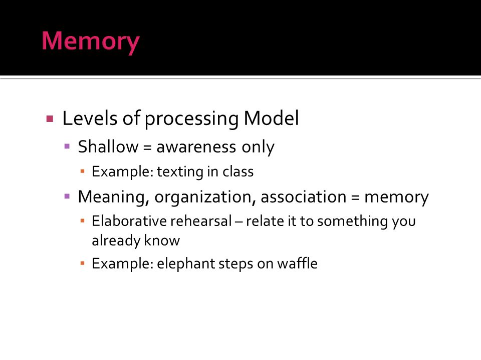 Levels of processing Model Shallow = awareness only Example: texting in class Meaning, organization, association = memory Elaborative rehearsal – rela