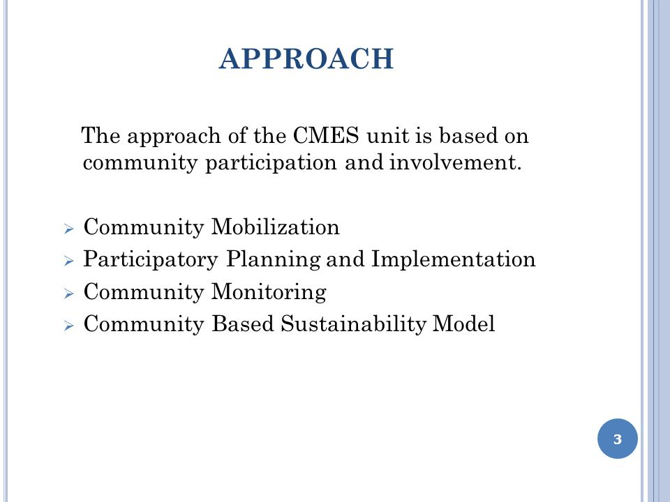 APPROACH The approach of the CMES unit is based on community participation and involvement. Community Mobilization Participatory Planning and Implemen