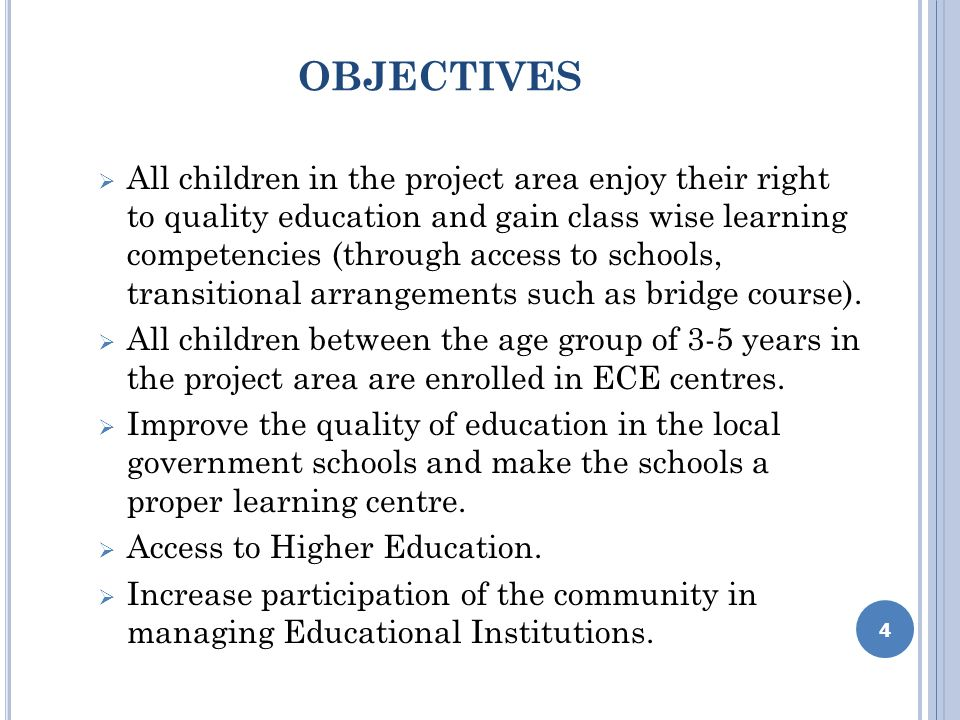 OBJECTIVES All children in the project area enjoy their right to quality education and gain class wise learning competencies (through access to schools, transitional arrangements such as bridge course).