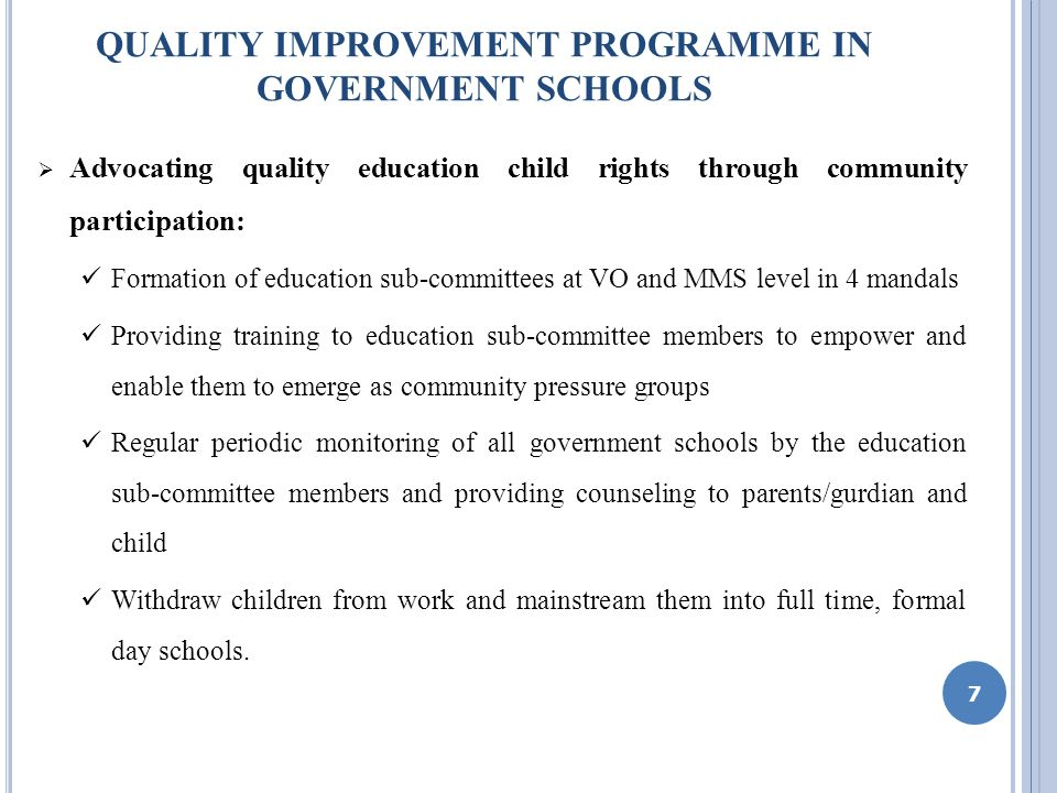 QUALITY IMPROVEMENT PROGRAMME IN GOVERNMENT SCHOOLS Advocating quality education child rights through community participation: Formation of education sub-committees at VO and MMS level in 4 mandals Providing training to education sub-committee members to empower and enable them to emerge as community pressure groups Regular periodic monitoring of all government schools by the education sub-committee members and providing counseling to parents/gurdian and child Withdraw children from work and mainstream them into full time, formal day schools.