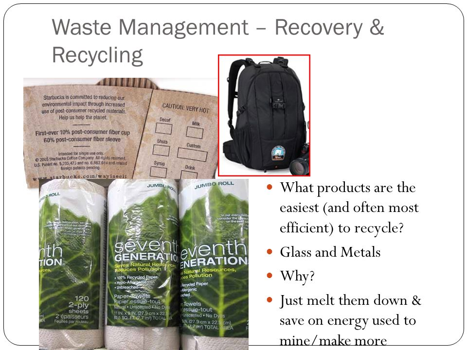 Waste Management – Recovery & Recycling What products are the easiest (and often most efficient) to recycle? Glass and Metals Why? Just melt them down