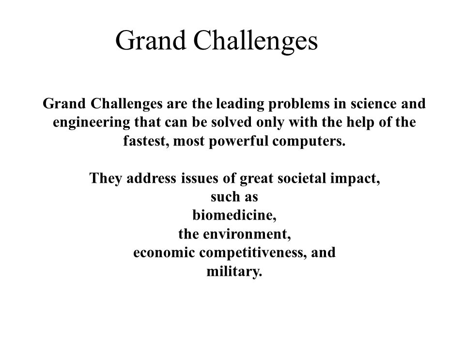 Grand Challenges Grand Challenges are the leading problems in science and engineering that can be solved only with the help of the fastest, most powerful computers.