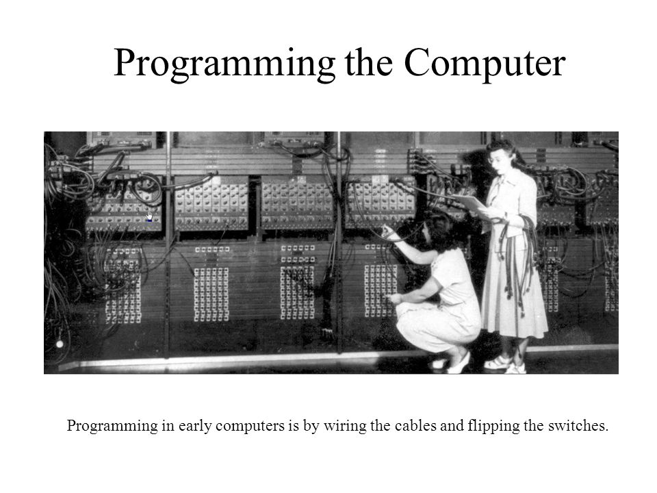 Programming the Computer Programming in early computers is by wiring the cables and flipping the switches.