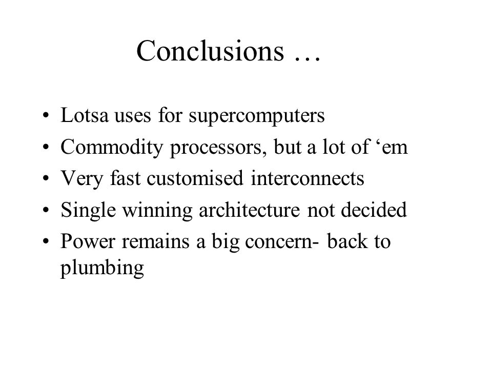 Conclusions … Lotsa uses for supercomputers Commodity processors, but a lot of em Very fast customised interconnects Single winning architecture not decided Power remains a big concern- back to plumbing
