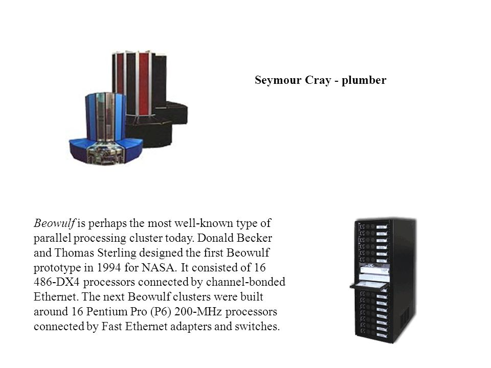 Seymour Cray - plumber Beowulf is perhaps the most well-known type of parallel processing cluster today.