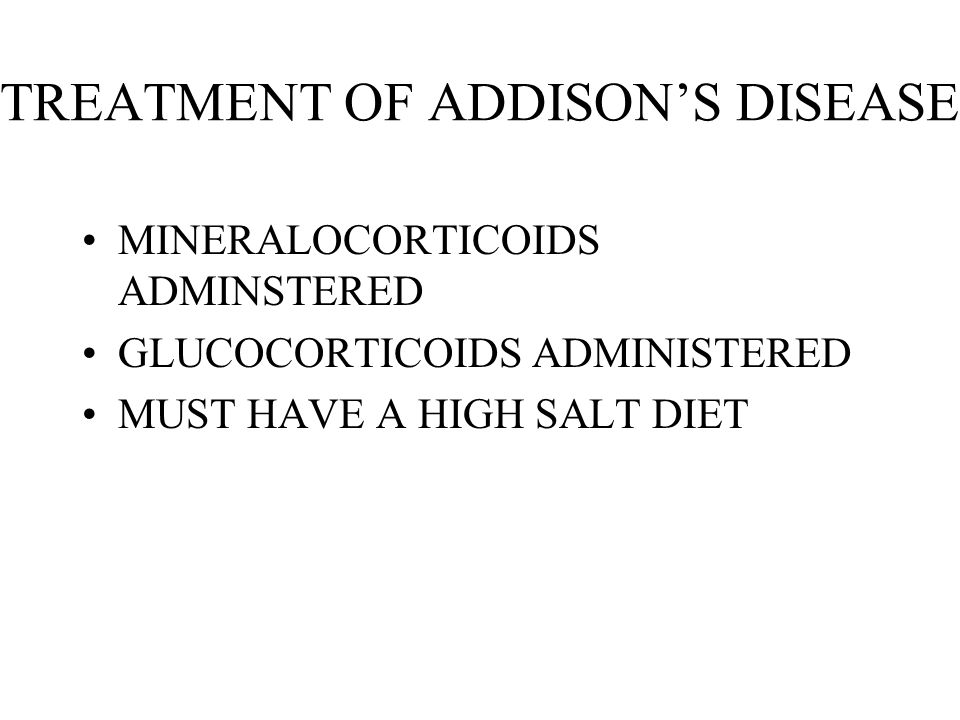 TREATMENT OF ADDISONS DISEASE MINERALOCORTICOIDS ADMINSTERED GLUCOCORTICOIDS ADMINISTERED MUST HAVE A HIGH SALT DIET