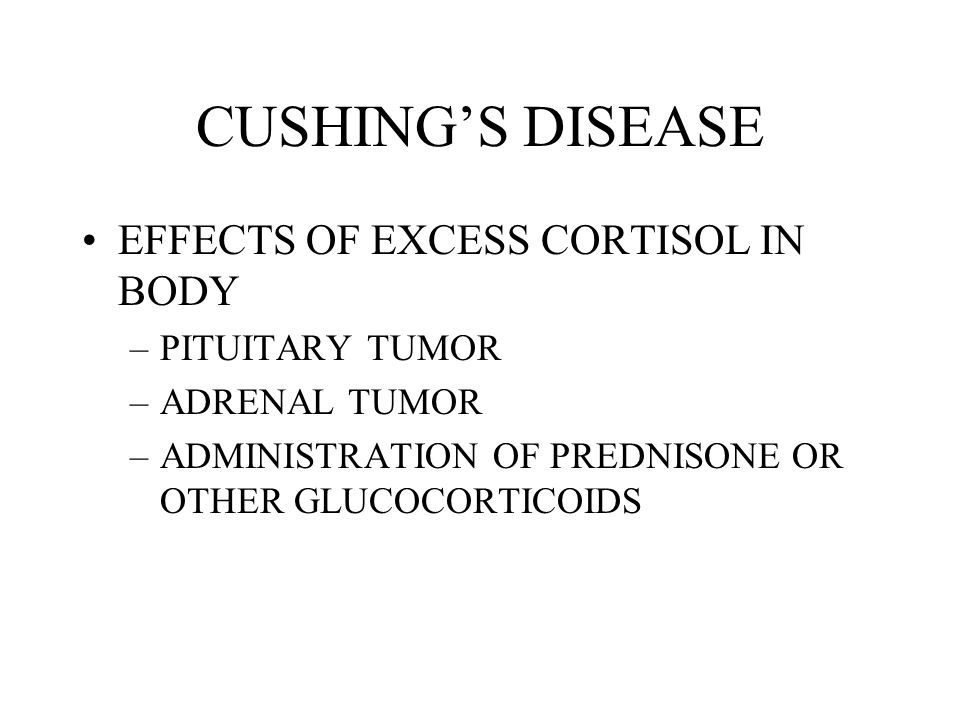 CUSHINGS DISEASE EFFECTS OF EXCESS CORTISOL IN BODY –PITUITARY TUMOR –ADRENAL TUMOR –ADMINISTRATION OF PREDNISONE OR OTHER GLUCOCORTICOIDS