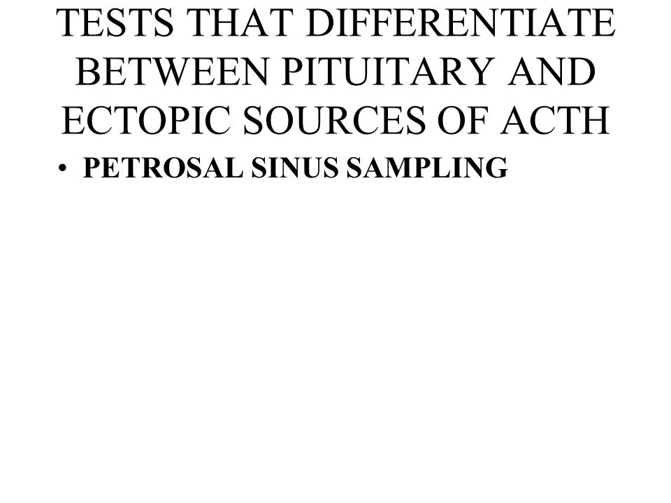TESTS THAT DIFFERENTIATE BETWEEN PITUITARY AND ECTOPIC SOURCES OF ACTH PETROSAL SINUS SAMPLING