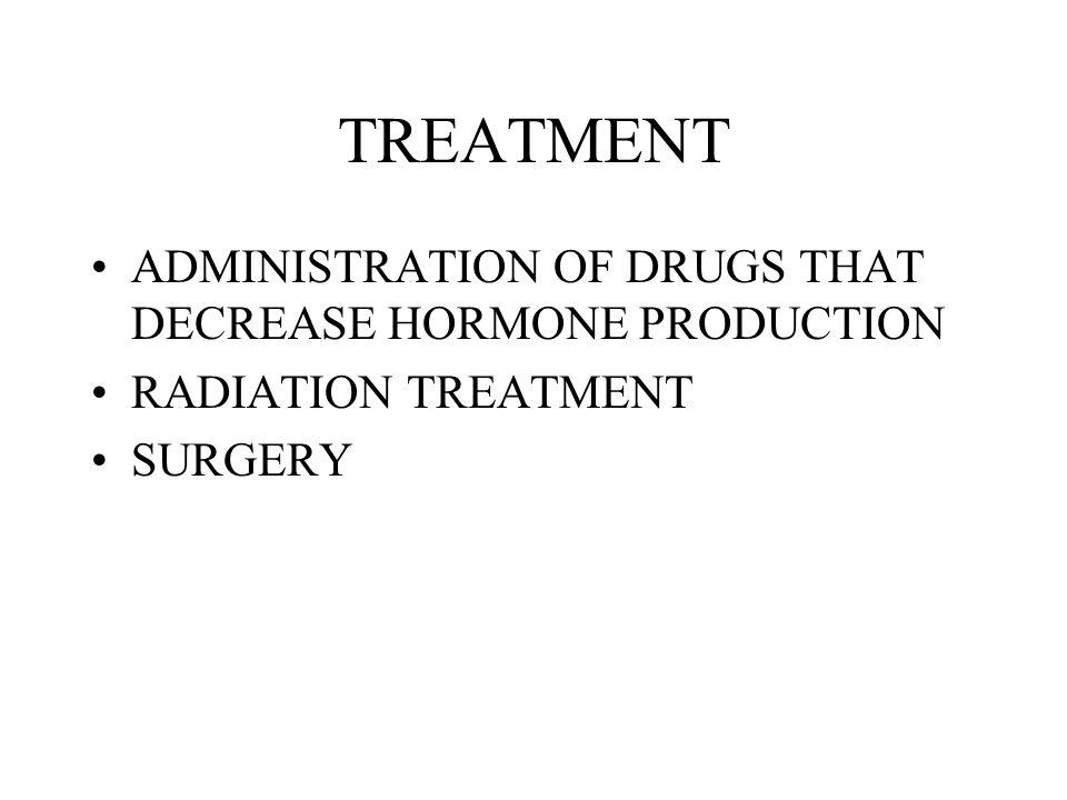 TREATMENT ADMINISTRATION OF DRUGS THAT DECREASE HORMONE PRODUCTION RADIATION TREATMENT SURGERY