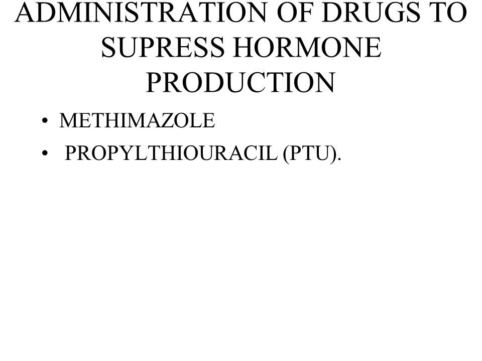ADMINISTRATION OF DRUGS TO SUPRESS HORMONE PRODUCTION METHIMAZOLE PROPYLTHIOURACIL (PTU).