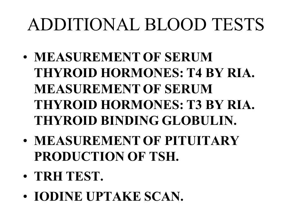 ADDITIONAL BLOOD TESTS MEASUREMENT OF SERUM THYROID HORMONES: T4 BY RIA. MEASUREMENT OF SERUM THYROID HORMONES: T3 BY RIA. THYROID BINDING GLOBULIN. M