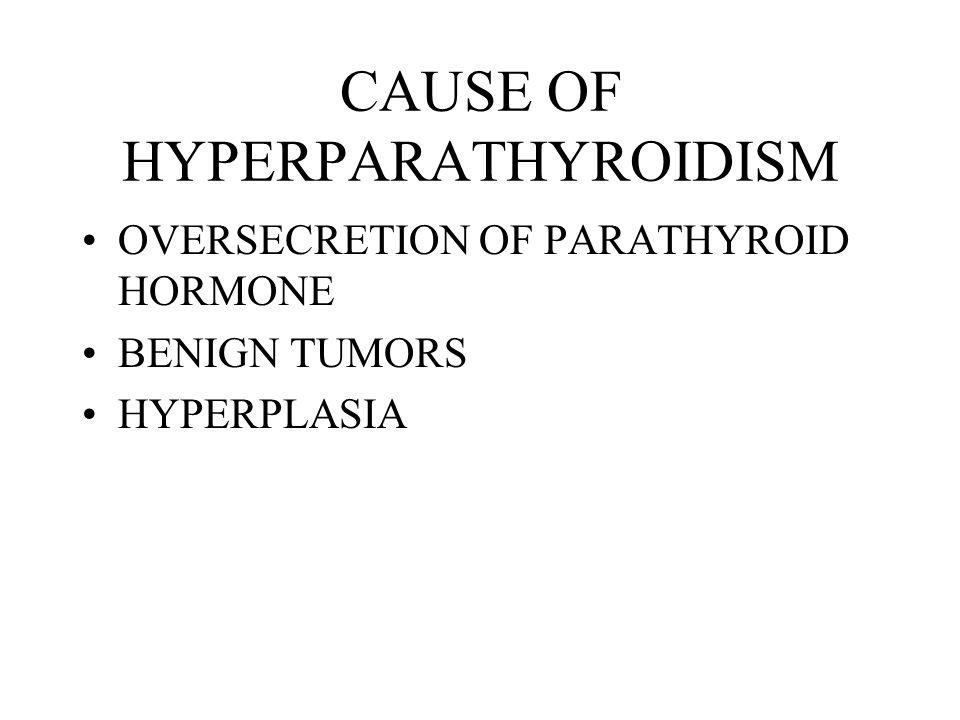 CAUSE OF HYPERPARATHYROIDISM OVERSECRETION OF PARATHYROID HORMONE BENIGN TUMORS HYPERPLASIA