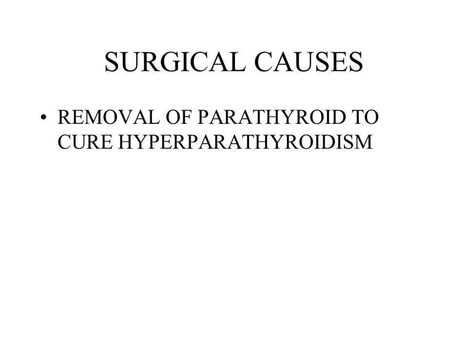 SURGICAL CAUSES REMOVAL OF PARATHYROID TO CURE HYPERPARATHYROIDISM