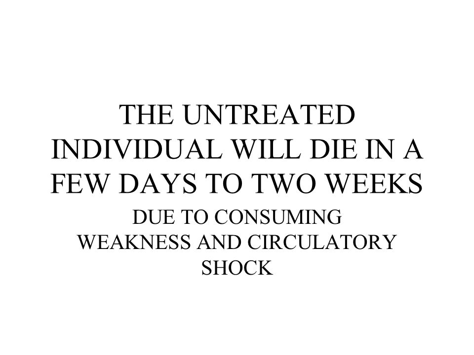 THE UNTREATED INDIVIDUAL WILL DIE IN A FEW DAYS TO TWO WEEKS DUE TO CONSUMING WEAKNESS AND CIRCULATORY SHOCK