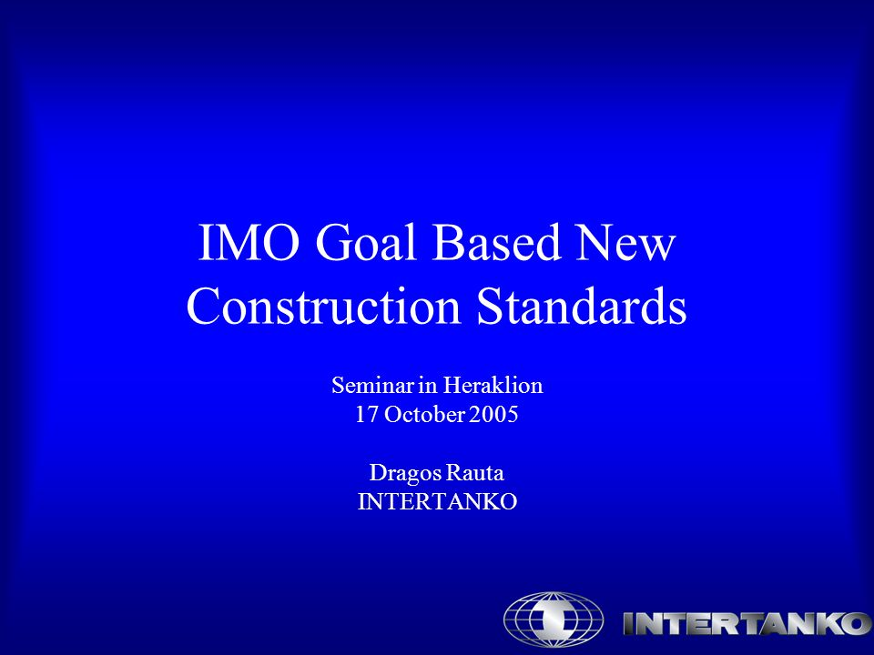 IMO Goal Based New Construction Standards Seminar in Heraklion 17 October 2005 Dragos Rauta INTERTANKO